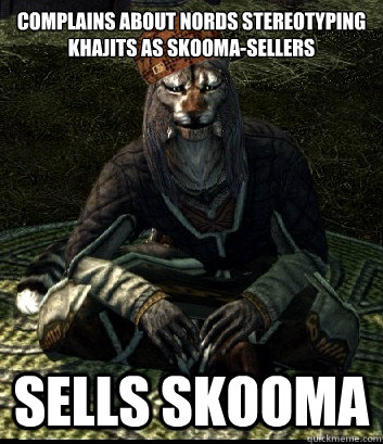 complains about nords stereotyping khajits as skoomasellers -
