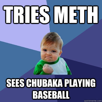 tries meth sees chubaka playing baseball - Success Kid