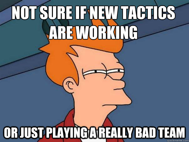 not sure if new tactics are working or just playing a really - Futurama Fry