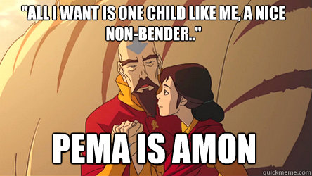 all i want is one child like me a nice nonbender pema  - 