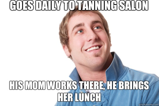 Goes daily to tanning salon To bring his mother lunch - Misunderstood D-Bag