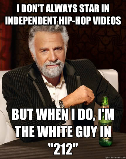i dont always star in independent hiphop videos but when i - The Most Interesting Man In The World