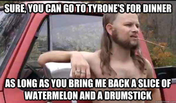 sure you can go to tyrones for dinner as long as you bring - Almost Politically Correct Redneck