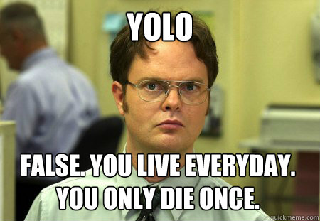 yolo false you live everyday you only die once - Dwight