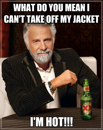 what do you mean i cant take off my jacket im hot - The Most Interesting Man In The World