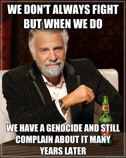 we dont always fight but when we do we have a genocide and  - The Most Interesting Man In The World