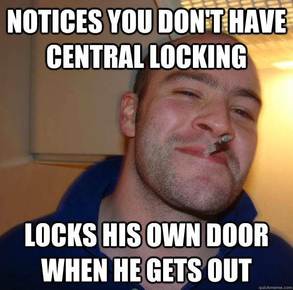 notices you dont have central locking locks his own door wh - Good Guy Greg