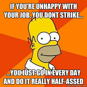 if youre unhappy with your job you dont strike you j - Advice Homer