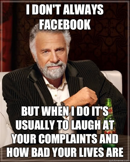 I dont always Facebook But when I do its usually to laugh at - The Most Interesting Man In The World