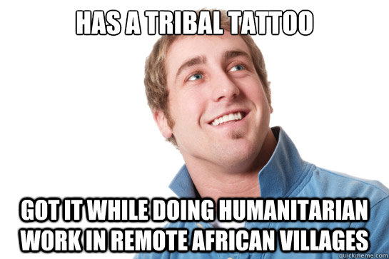 has a tribal tattoo got it while doing humanitarian work in - Misunderstood D-Bag