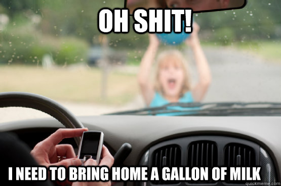 oh shit i need to bring home a gallon of milk - Texting While Driving