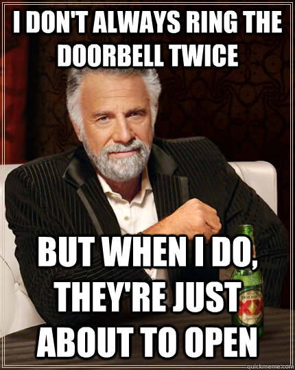 i dont always ring the doorbell twice but when i do theyr - The Most Interesting Man In The World
