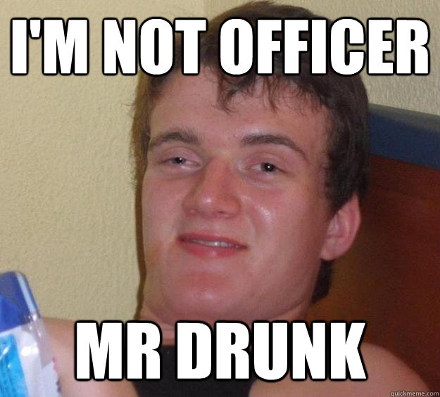 im not officer mr drunk - 10 Guy