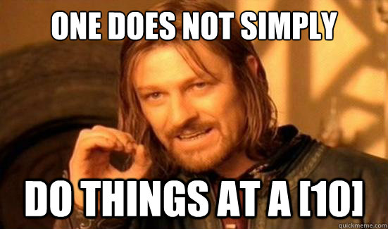 one does not simply do things at a 10 - Boromir