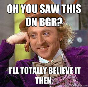 oh you saw this on bgr ill totally believe it then  - Condescending Wonka