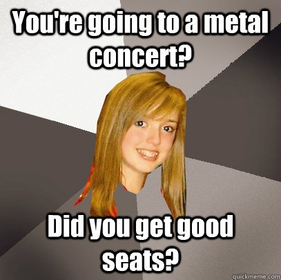 youre going to a metal concert did you get good seats - Musically Oblivious 8th Grader