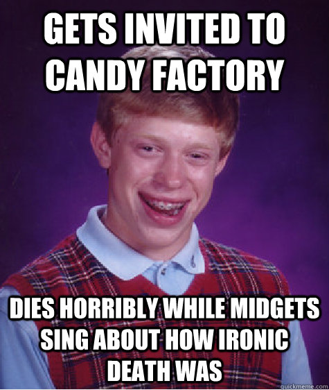 gets invited to candy factory dies horribly while midgets si - Bad Luck Brian