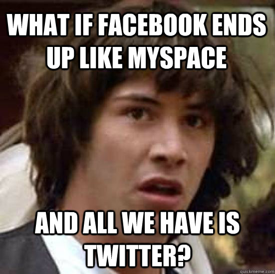 what if facebook ends up like myspace and all we have is twi - conspiracy keanu