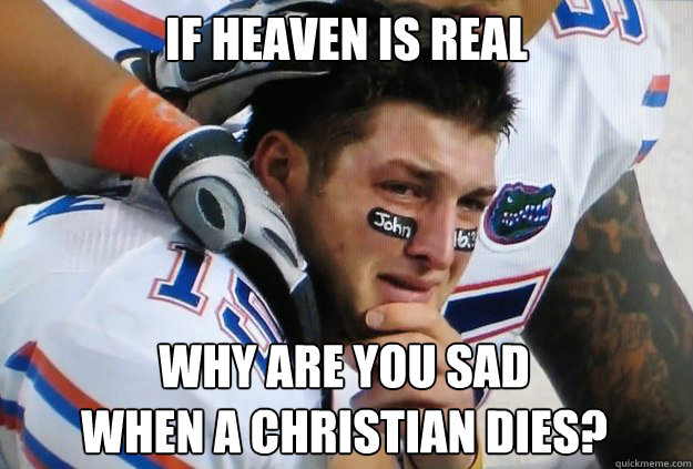 if heaven is real why are you sad when a christian dies - Crying Tim Tebow