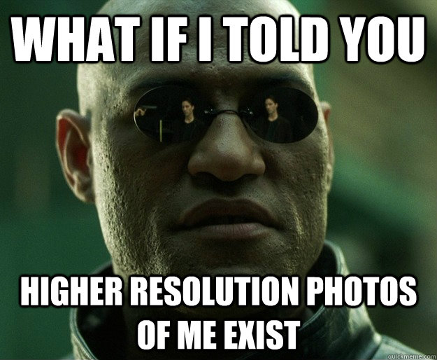 what if i told you higher resolution photos of me exist -