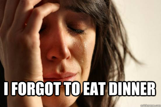 i forgot to eat dinner - First World Problems