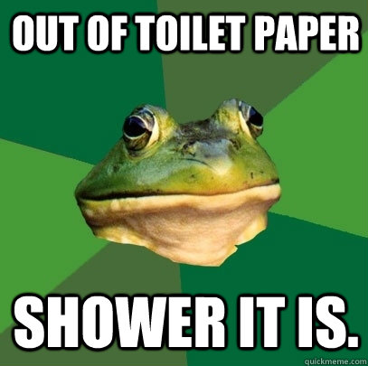 out of toilet paper shower it is  - Foul Bachelor Frog