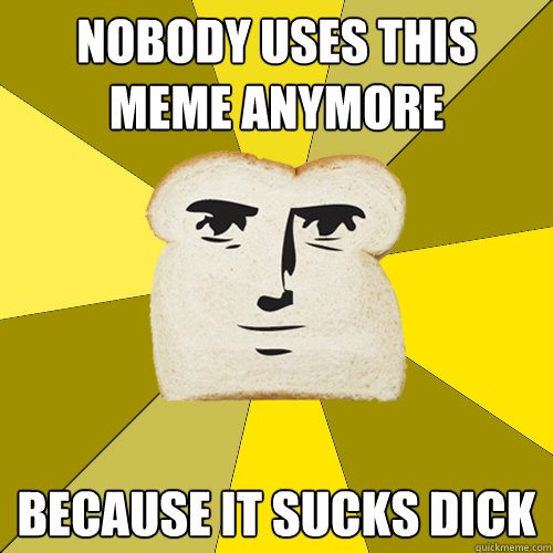 nobody uses this meme anymore because it sucks dick - Breadfriend