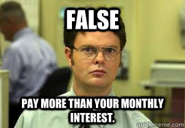 false pay more than your monthly interest - Dwight False