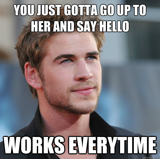 you just gotta go up to her and say hello works everytime - Attractive Guy Girl Advice