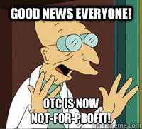 good news everyone otc is now notforprofit - Scumbag Professor Farnsworth