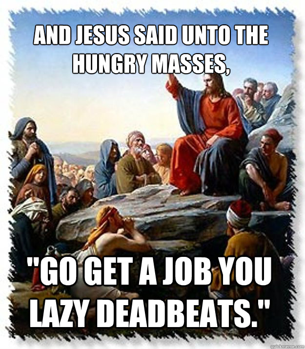 and jesus said unto the hungry masses go get a job you laz - and Jesus Said...