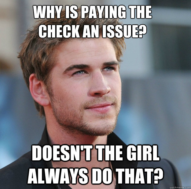 why is paying the check an issue doesnt the girl always do - Attractive Guy Girl Advice