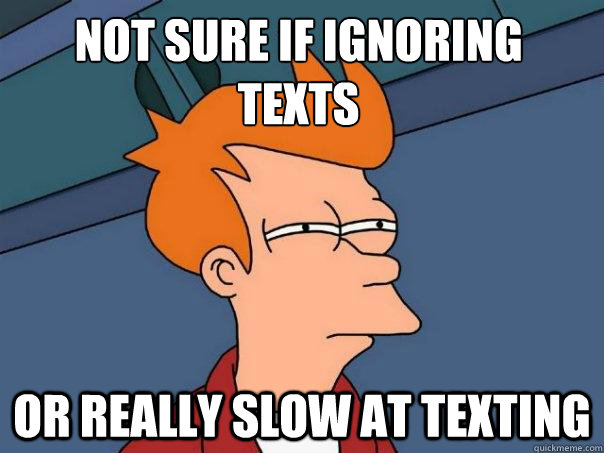 not sure if ignoring texts or really slow at texting - Futurama Fry