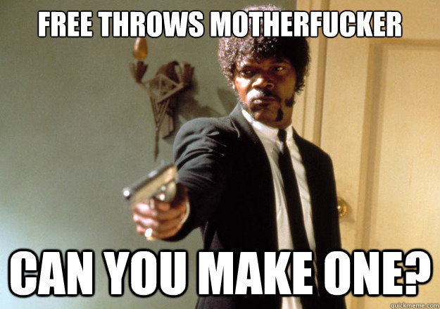 free throws motherfucker can you make one - Samuel L Jackson