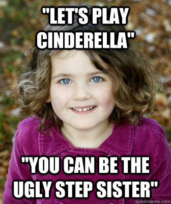 lets play cinderella you can be the ugly step sister - Other Annoying Childhood Friend