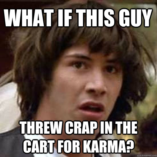 what if this guy threw crap in the cart for karma - conspiracy keanu
