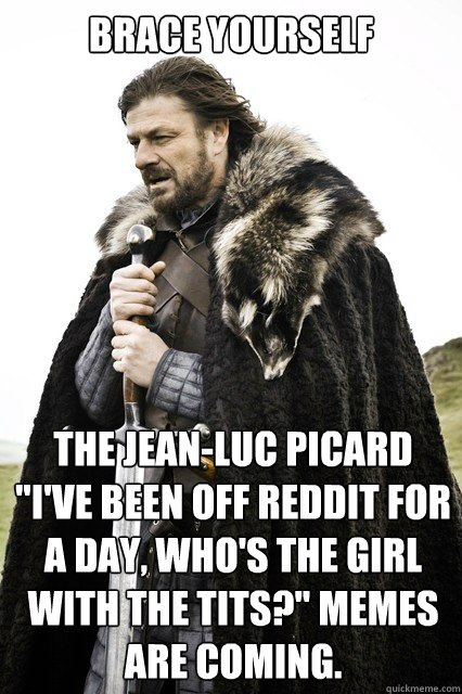 brace yourself the jeanluc picard ive been off reddit for - Timeline Complaints Brace Yourself