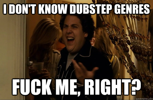 i dont know dubstep genres fuck me right - Fuck Me, Right