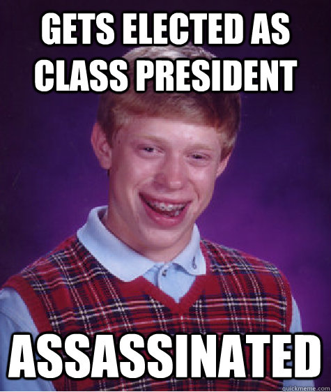 gets elected as class president assassinated - Bad Luck Brian