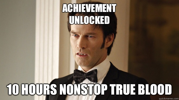 Achievement unlocked 10 hours nonstop true blood  - True Blood