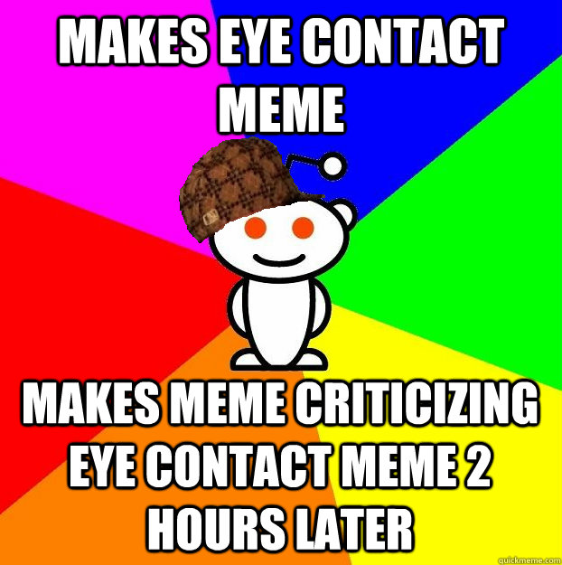 makes eye contact meme makes meme criticizing eye contact me - Scumbag Redditor