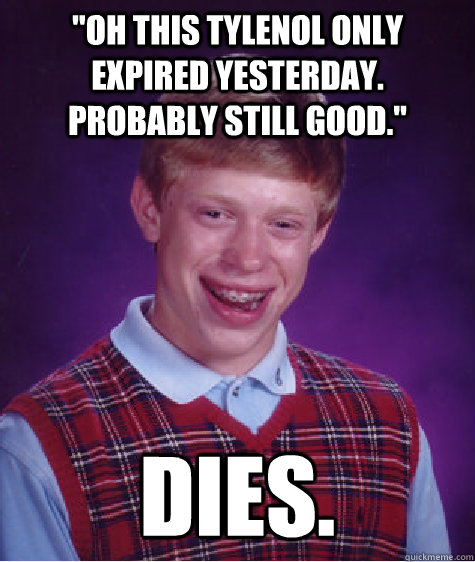 oh this tylenol only expired yesterday probably still goo - Bad Luck Brian