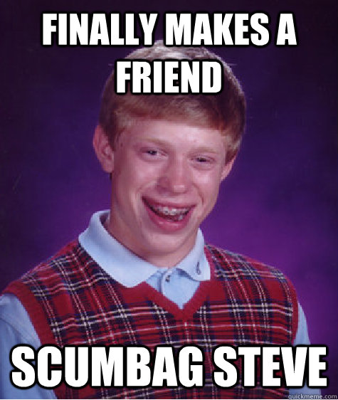 finally makes a friend scumbag steve - Bad Luck Brian