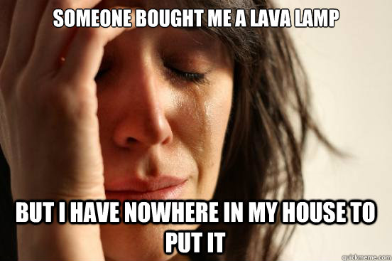 someone bought me a lava lamp but i have nowhere in my house - First World Problems