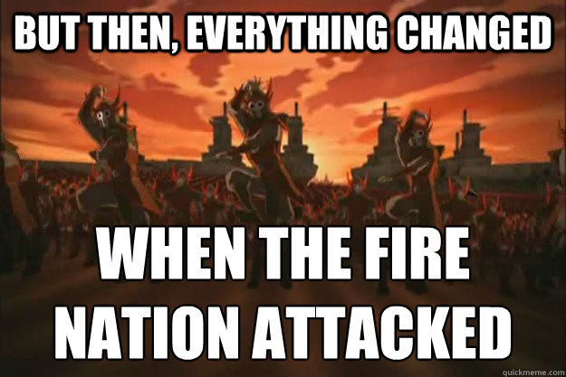 but then everything changed when the fire nation attacked - When the fire nation attacked