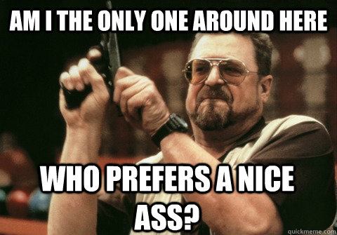am i the only one around here who prefers a nice ass - Am I the only one