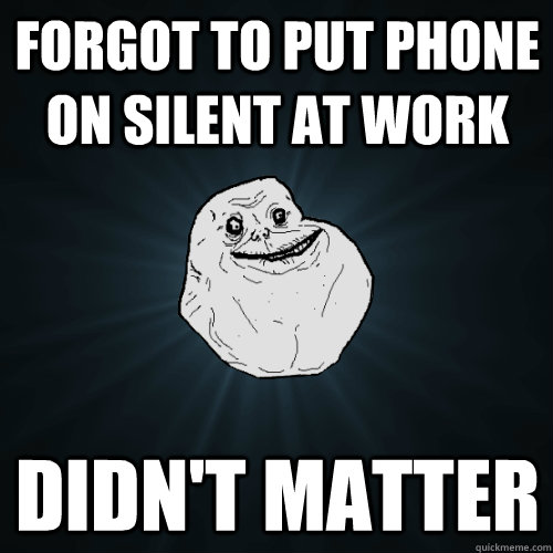 forgot to put phone on silent at work didnt matter - Forever Alone