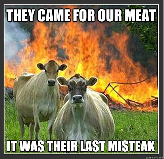they came for our meat it was their last misteak - Evil cows
