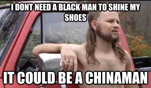 i dont need a black man to shine my shoes it could be a chin - Almost Politically Correct Redneck