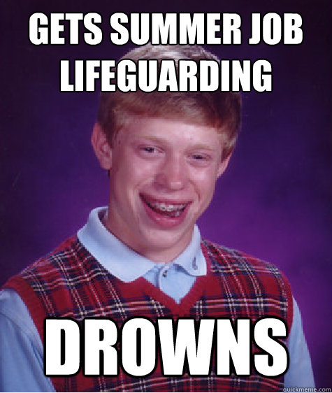 gets summer job lifeguarding drowns - Bad Luck Brian